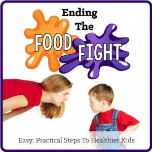 Ending The Food Fight - Easy Practical Steps To Healthier Kids