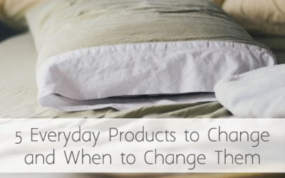 Five Everyday Products to Change and When to To Change Them