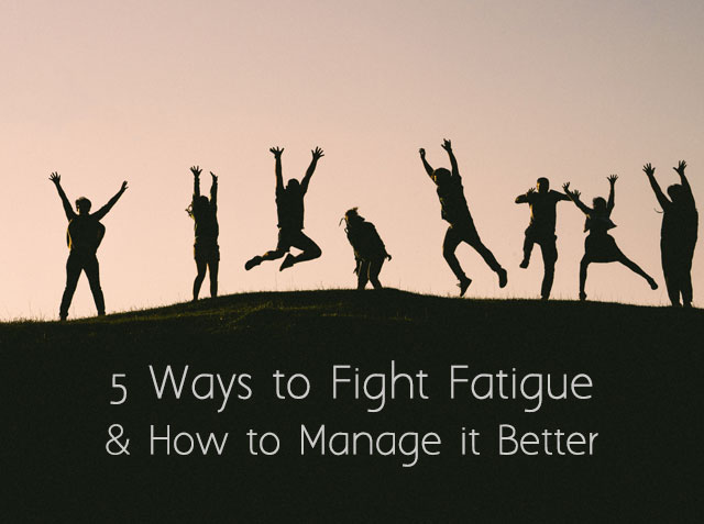 Five Ways to Fight Fatigue and How to Manage It Better
