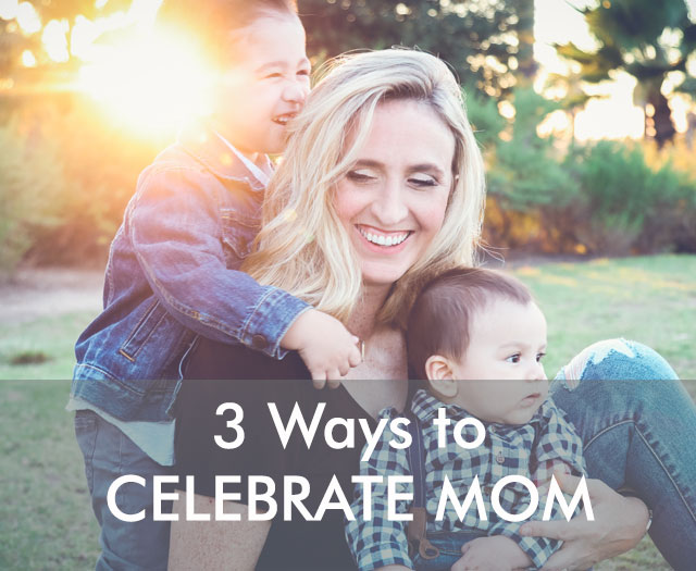 Celebrating Mom: Three Ways to Make Mom Feel Special on Mother's Day