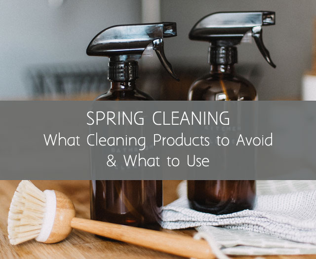 Spring Cleaning: What Cleaning Products to Avoid & What to Use